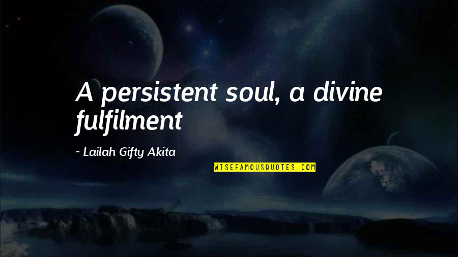 Fulfilment's Quotes By Lailah Gifty Akita: A persistent soul, a divine fulfilment