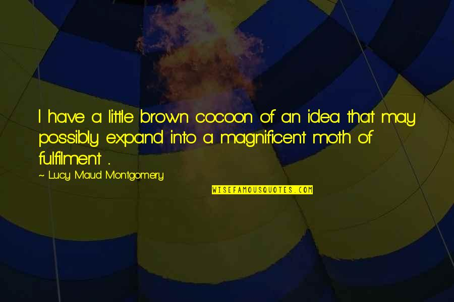 Fulfilment's Quotes By Lucy Maud Montgomery: I have a little brown cocoon of an