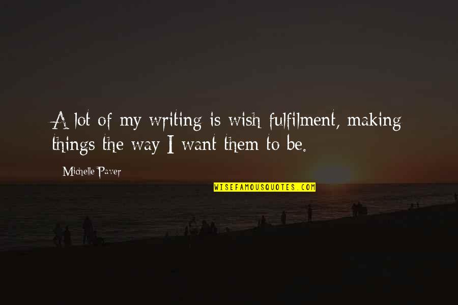 Fulfilment's Quotes By Michelle Paver: A lot of my writing is wish-fulfilment, making