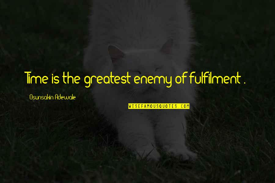 Fulfilment's Quotes By Osunsakin Adewale: Time is the greatest enemy of fulfilment .