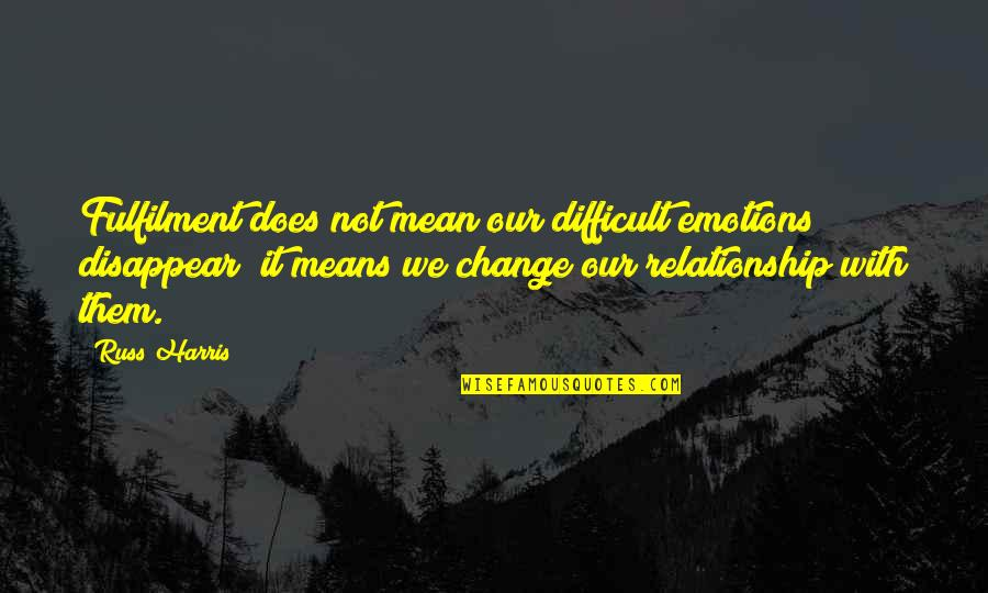 Fulfilment's Quotes By Russ Harris: Fulfilment does not mean our difficult emotions disappear;
