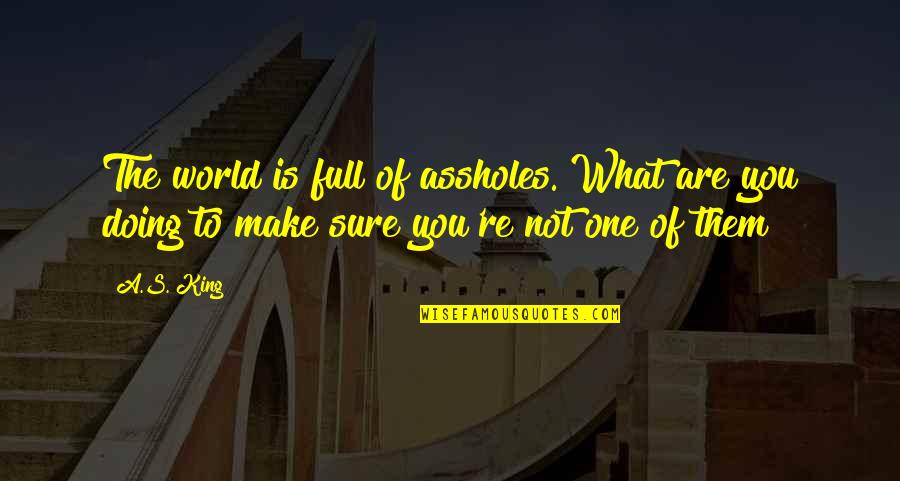 Full Quotes By A.S. King: The world is full of assholes. What are
