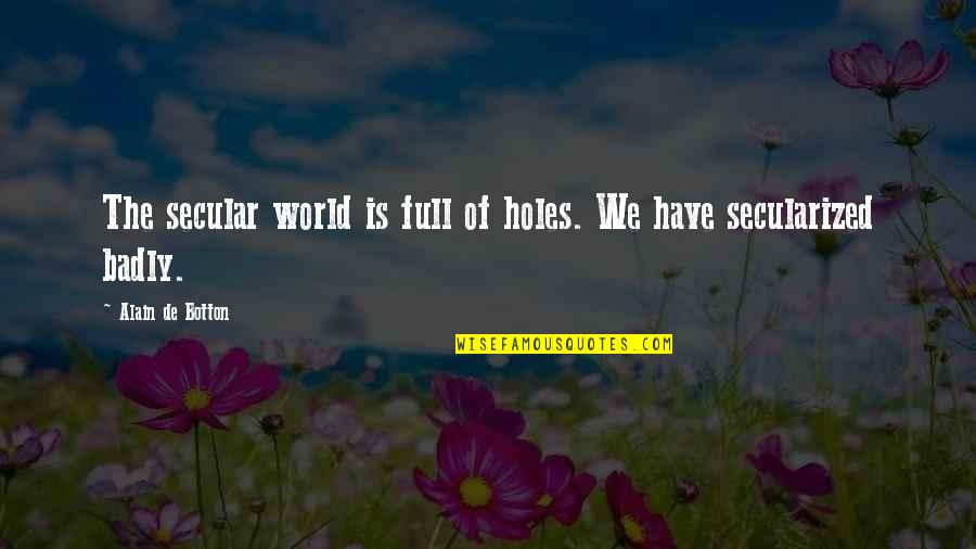 Full Quotes By Alain De Botton: The secular world is full of holes. We
