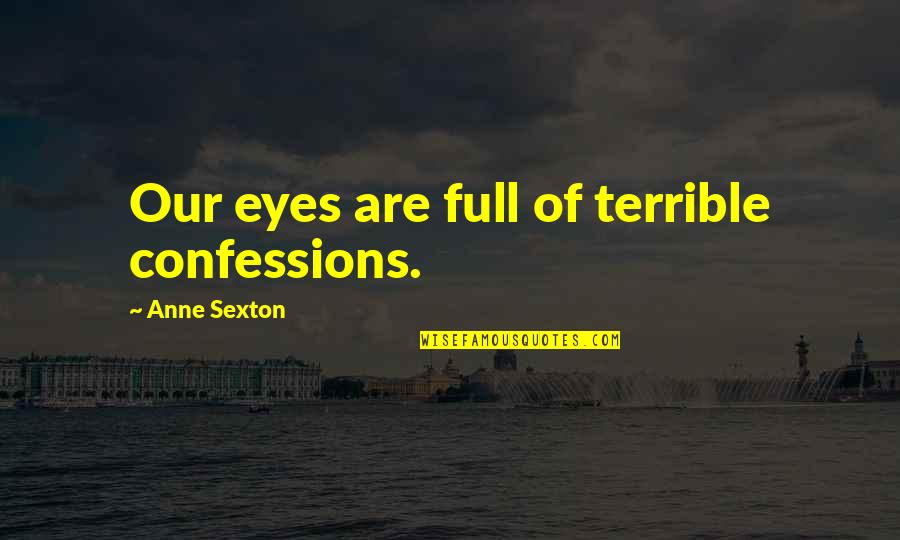 Full Quotes By Anne Sexton: Our eyes are full of terrible confessions.