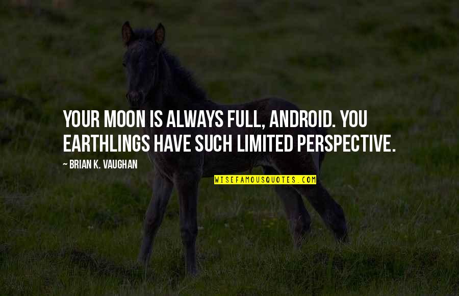 Full Quotes By Brian K. Vaughan: Your moon is always full, android. You Earthlings