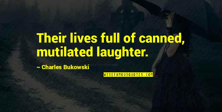 Full Quotes By Charles Bukowski: Their lives full of canned, mutilated laughter.