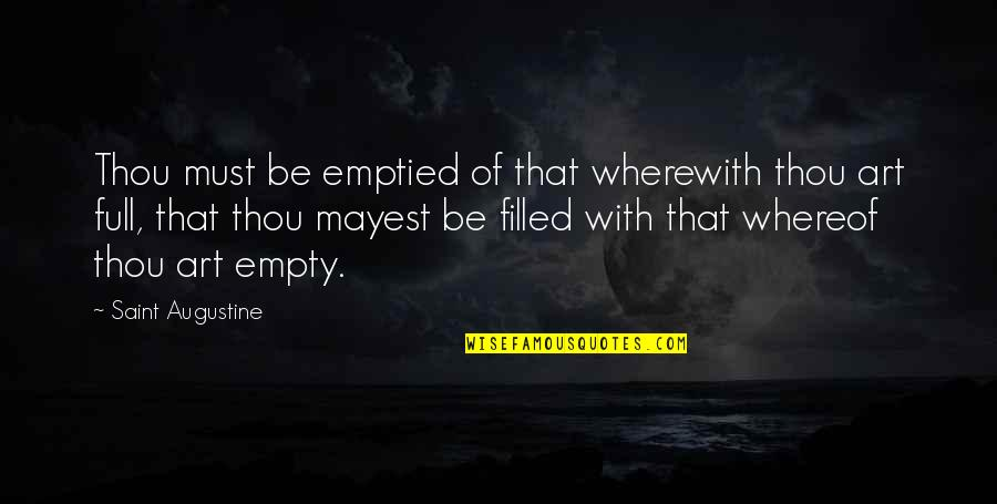 Full Quotes By Saint Augustine: Thou must be emptied of that wherewith thou
