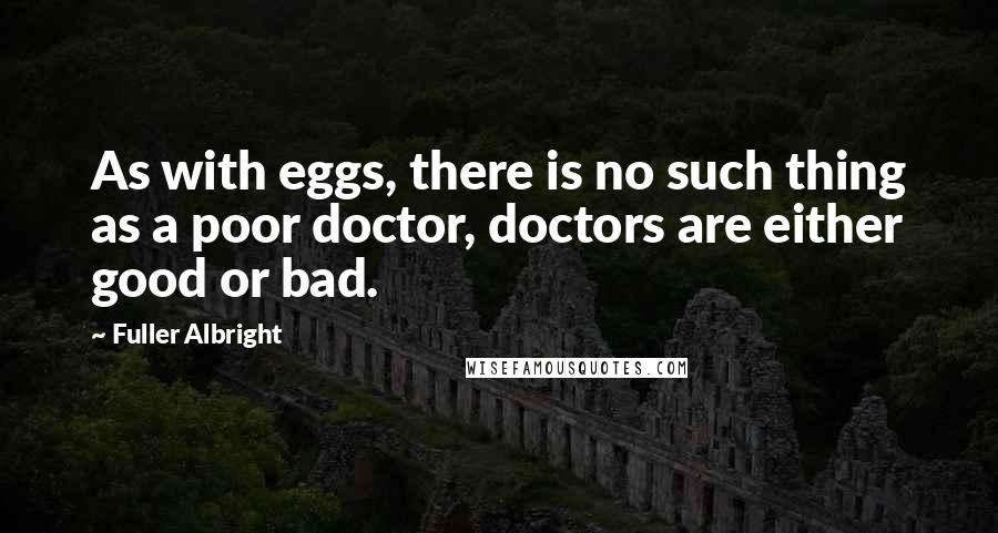 Fuller Albright quotes: As with eggs, there is no such thing as a poor doctor, doctors are either good or bad.