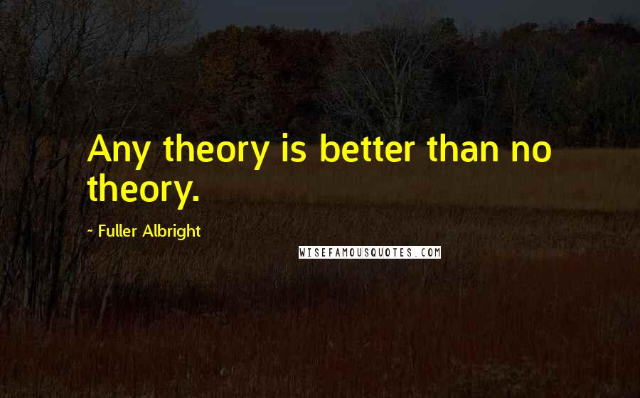 Fuller Albright quotes: Any theory is better than no theory.