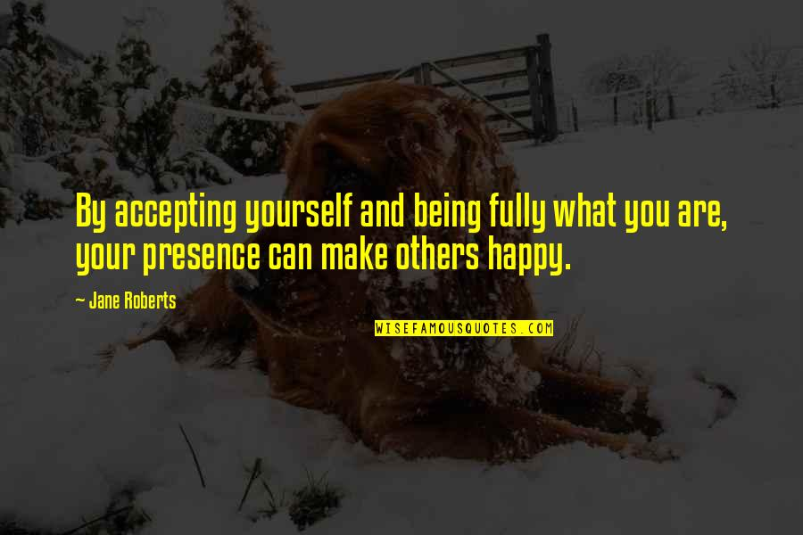 Fully Happy Quotes By Jane Roberts: By accepting yourself and being fully what you