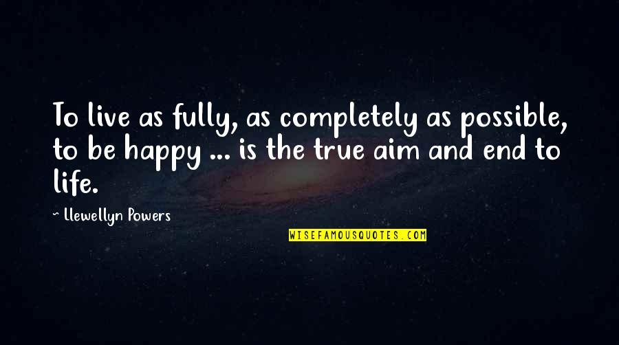 Fully Happy Quotes By Llewellyn Powers: To live as fully, as completely as possible,