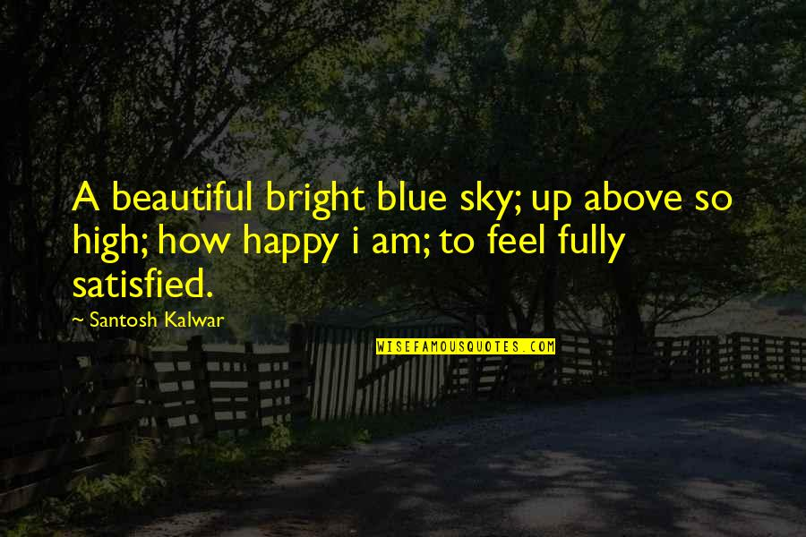 Fully Happy Quotes By Santosh Kalwar: A beautiful bright blue sky; up above so