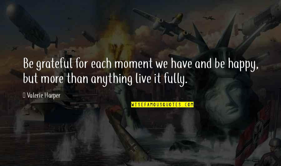 Fully Happy Quotes By Valerie Harper: Be grateful for each moment we have and