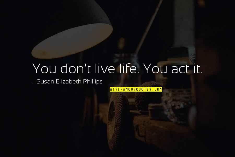 Fulmia Quotes By Susan Elizabeth Phillips: You don't live life. You act it.
