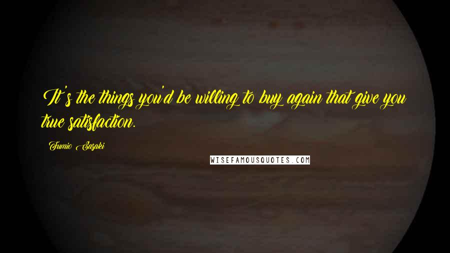 Fumio Sasaki quotes: It's the things you'd be willing to buy again that give you true satisfaction.