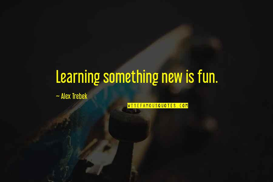 Fun And Learning Quotes By Alex Trebek: Learning something new is fun.