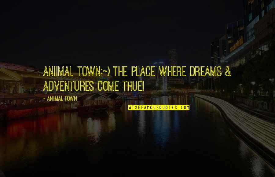Fun And Learning Quotes By Aniimal Town: Aniimal Town:~) The place where Dreams & Adventures