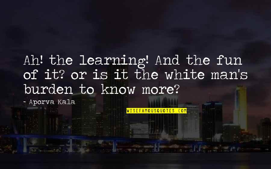 Fun And Learning Quotes By Aporva Kala: Ah! the learning! And the fun of it?