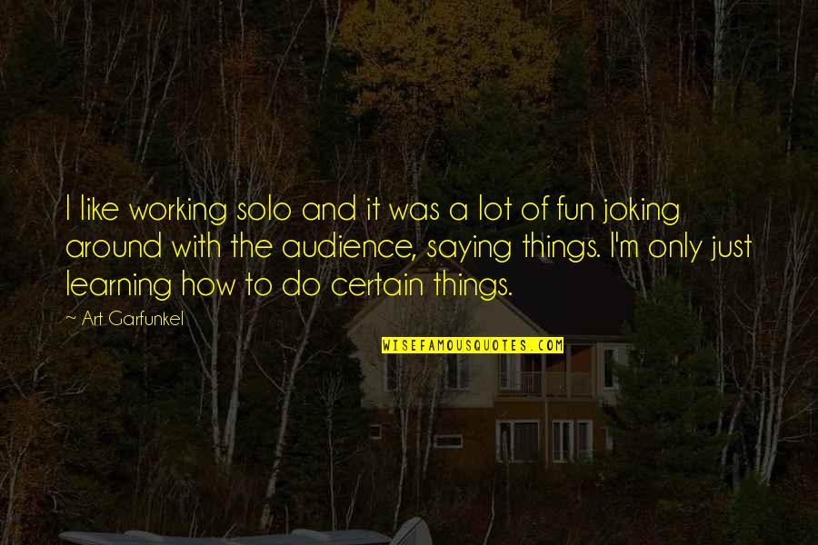 Fun And Learning Quotes By Art Garfunkel: I like working solo and it was a