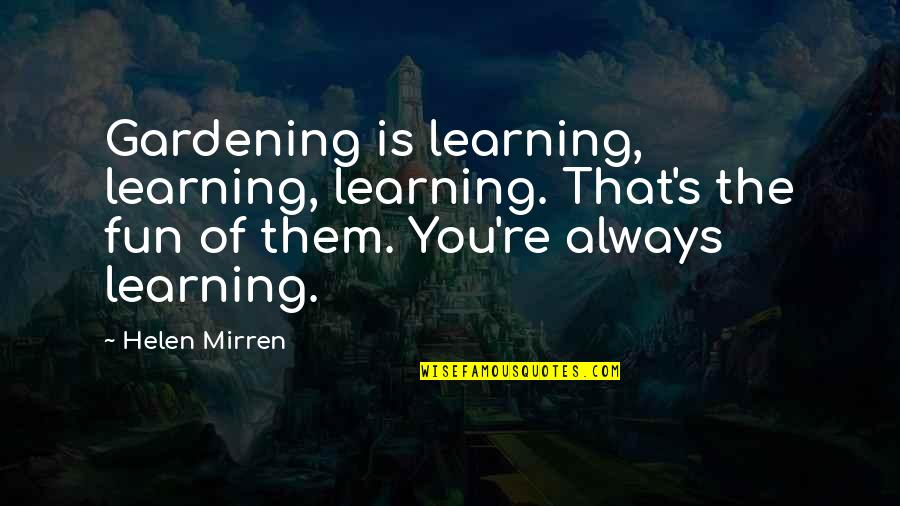Fun And Learning Quotes By Helen Mirren: Gardening is learning, learning, learning. That's the fun