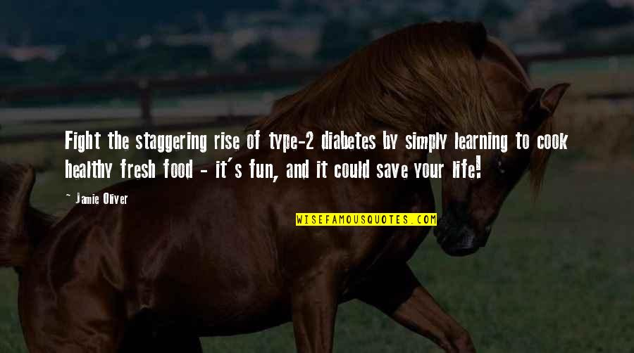 Fun And Learning Quotes By Jamie Oliver: Fight the staggering rise of type-2 diabetes by