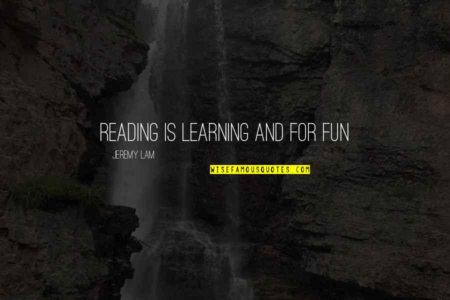 Fun And Learning Quotes By Jeremy Lam: reading is learning and for fun