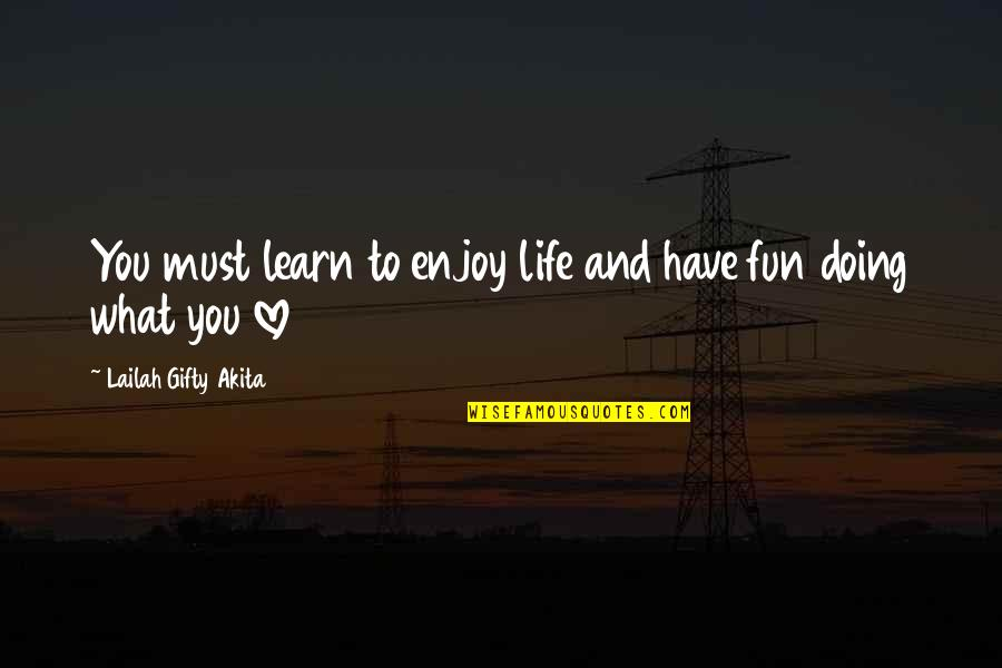 Fun And Learning Quotes By Lailah Gifty Akita: You must learn to enjoy life and have