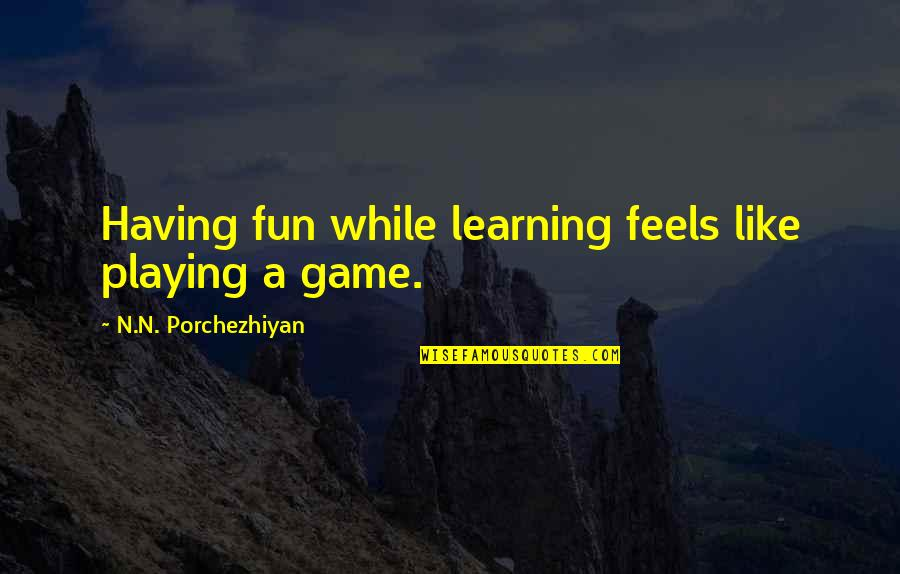 Fun And Learning Quotes By N.N. Porchezhiyan: Having fun while learning feels like playing a