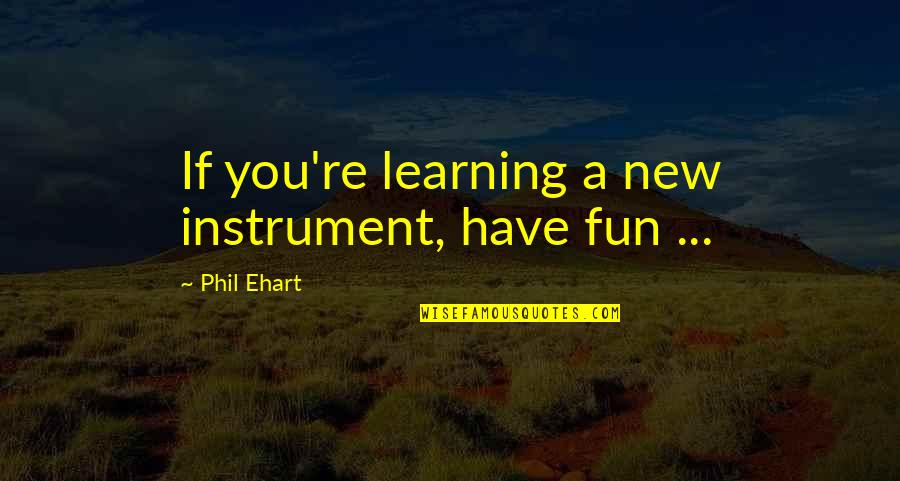 Fun And Learning Quotes By Phil Ehart: If you're learning a new instrument, have fun
