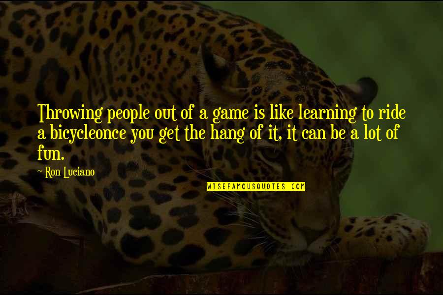 Fun And Learning Quotes By Ron Luciano: Throwing people out of a game is like