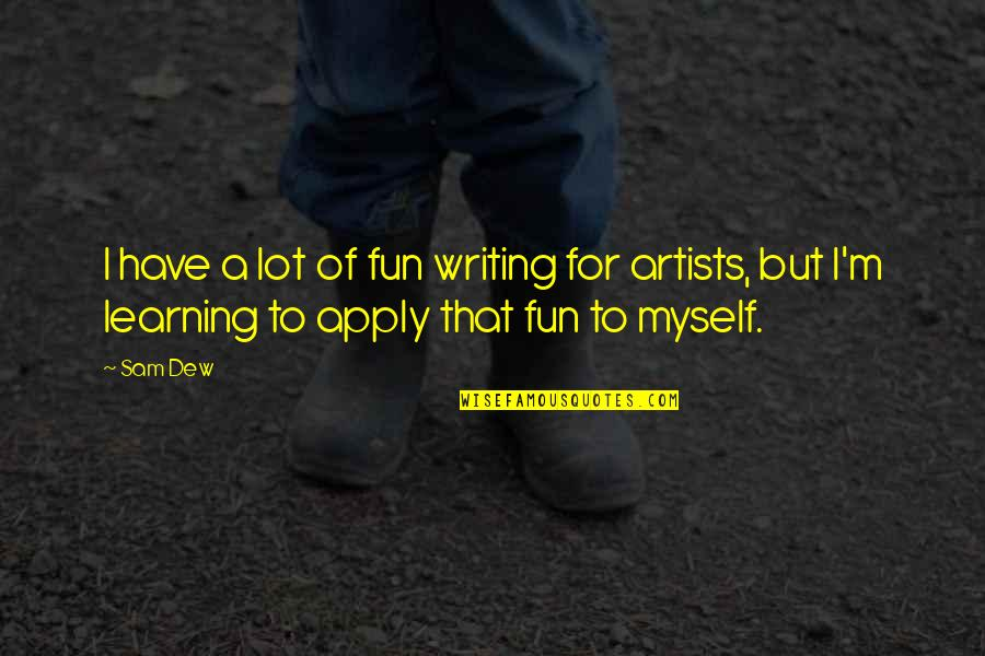 Fun And Learning Quotes By Sam Dew: I have a lot of fun writing for