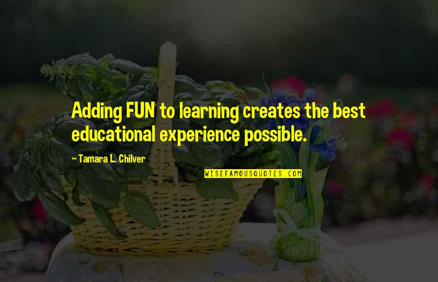 Fun And Learning Quotes By Tamara L. Chilver: Adding FUN to learning creates the best educational