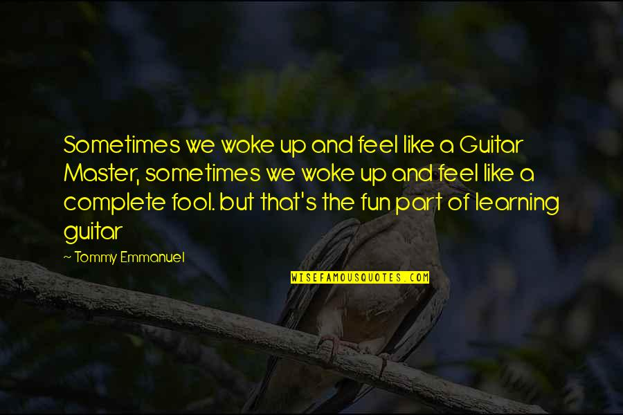Fun And Learning Quotes By Tommy Emmanuel: Sometimes we woke up and feel like a