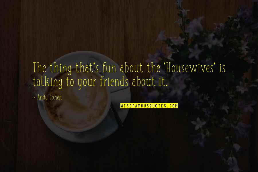 Fun Best Friends Quotes By Andy Cohen: The thing that's fun about the 'Housewives' is