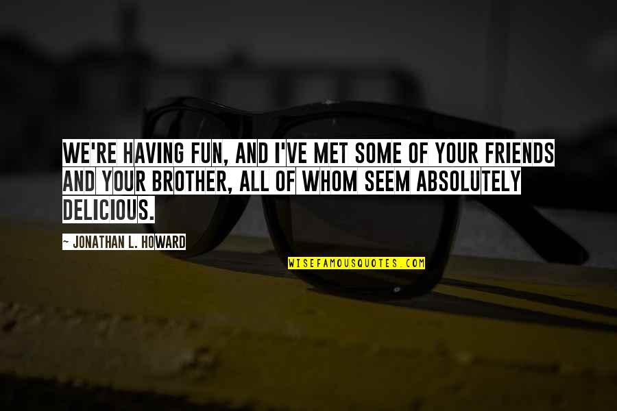 Fun Best Friends Quotes By Jonathan L. Howard: We're having fun, and I've met some of
