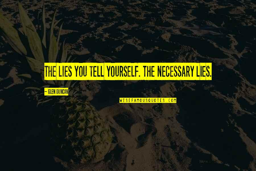 Fun Burger Quotes By Glen Duncan: The lies you tell yourself. The necessary lies.