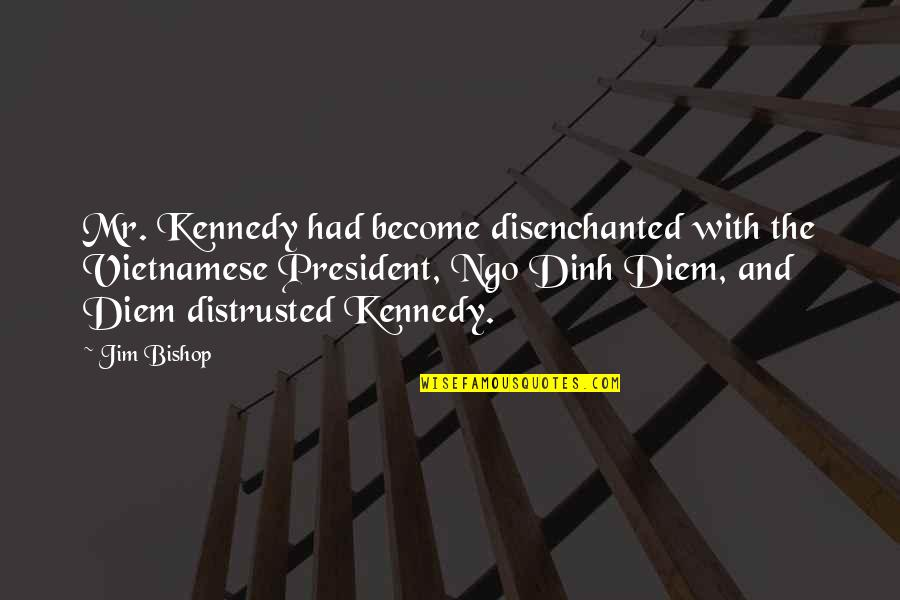 Fun Home Book Quotes By Jim Bishop: Mr. Kennedy had become disenchanted with the Vietnamese