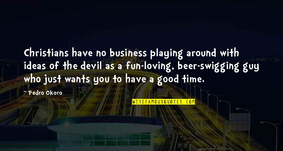 Fun Loving Guy Quotes By Pedro Okoro: Christians have no business playing around with ideas