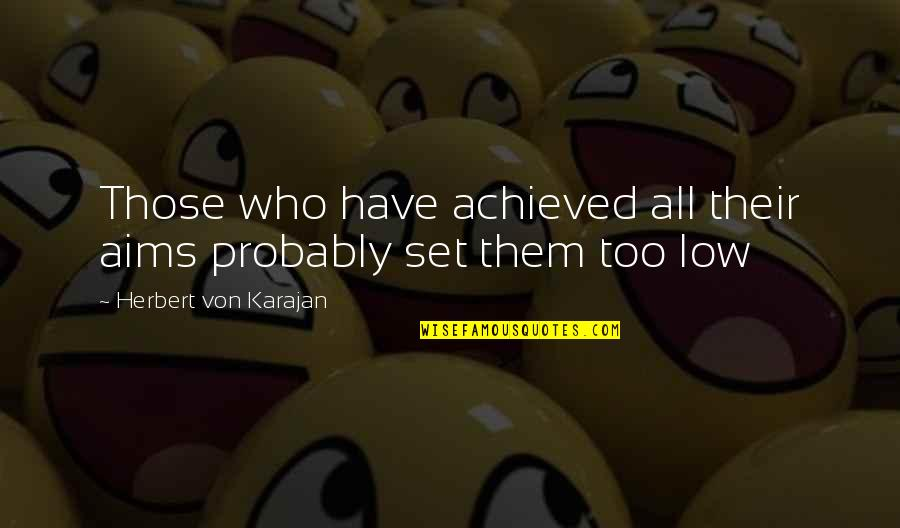 Fun Loving Inspirational Quotes By Herbert Von Karajan: Those who have achieved all their aims probably