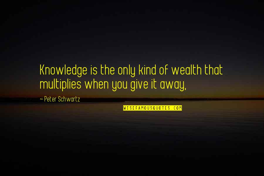 Fun Loving Inspirational Quotes By Peter Schwartz: Knowledge is the only kind of wealth that