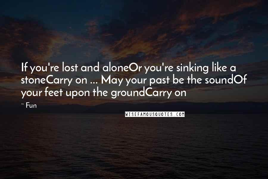 Fun quotes: If you're lost and aloneOr you're sinking like a stoneCarry on ... May your past be the soundOf your feet upon the groundCarry on