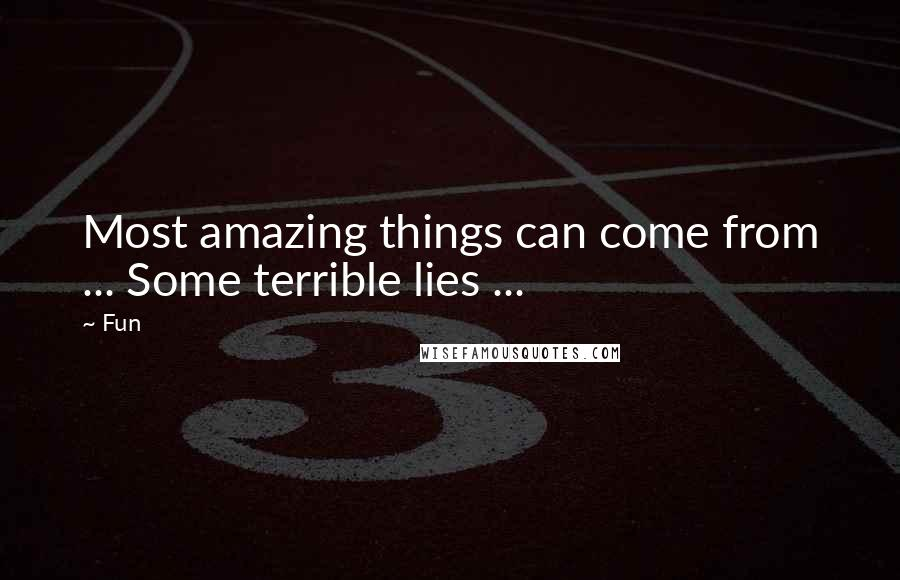 Fun quotes: Most amazing things can come from ... Some terrible lies ...