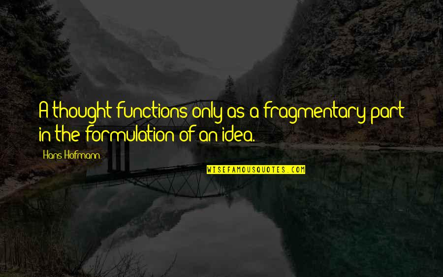 Function Of Quotes By Hans Hofmann: A thought functions only as a fragmentary part