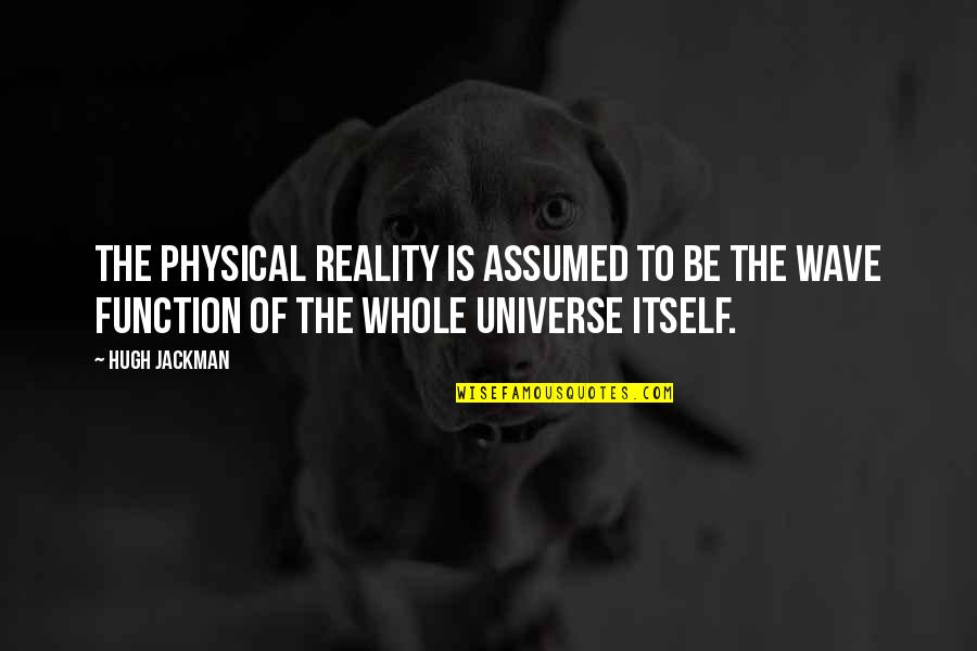 Function Of Quotes By Hugh Jackman: The physical reality is assumed to be the