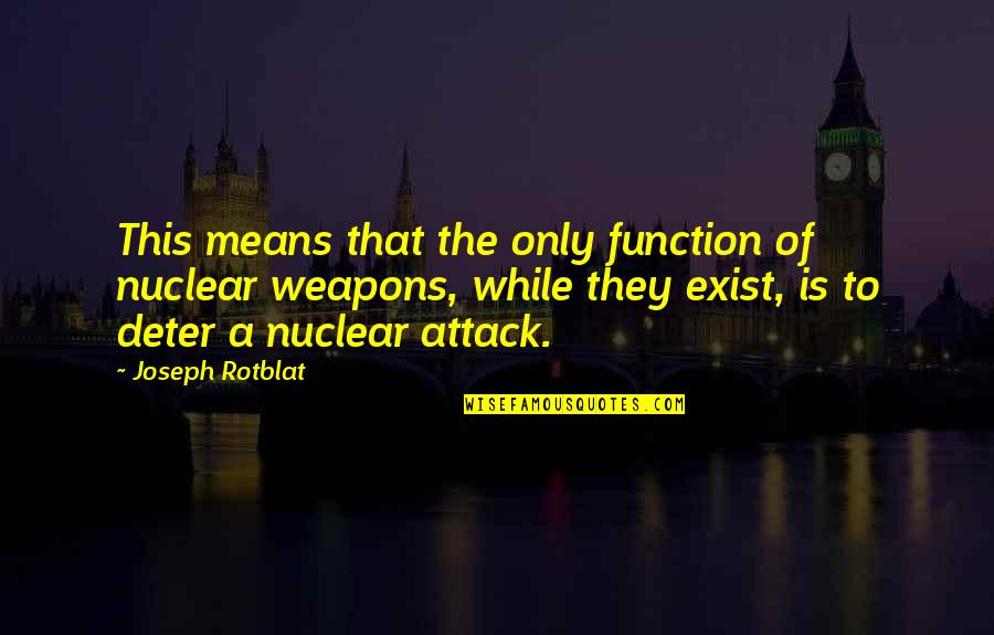 Function Of Quotes By Joseph Rotblat: This means that the only function of nuclear