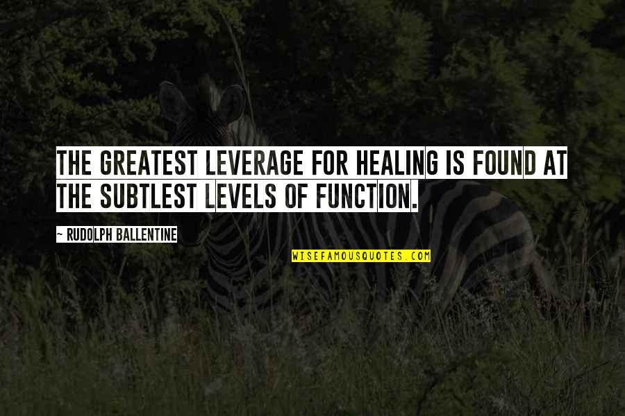 Function Of Quotes By Rudolph Ballentine: The greatest leverage for healing is found at