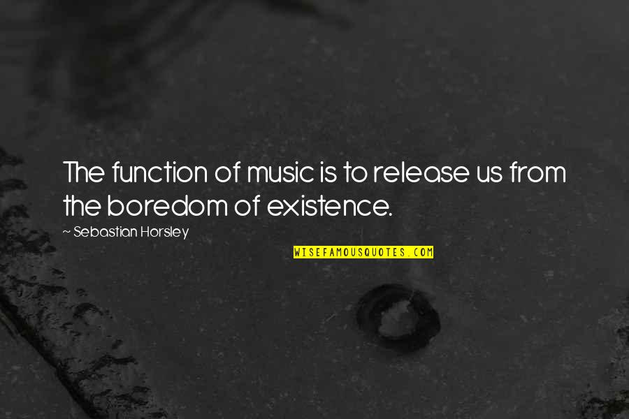 Function Of Quotes By Sebastian Horsley: The function of music is to release us