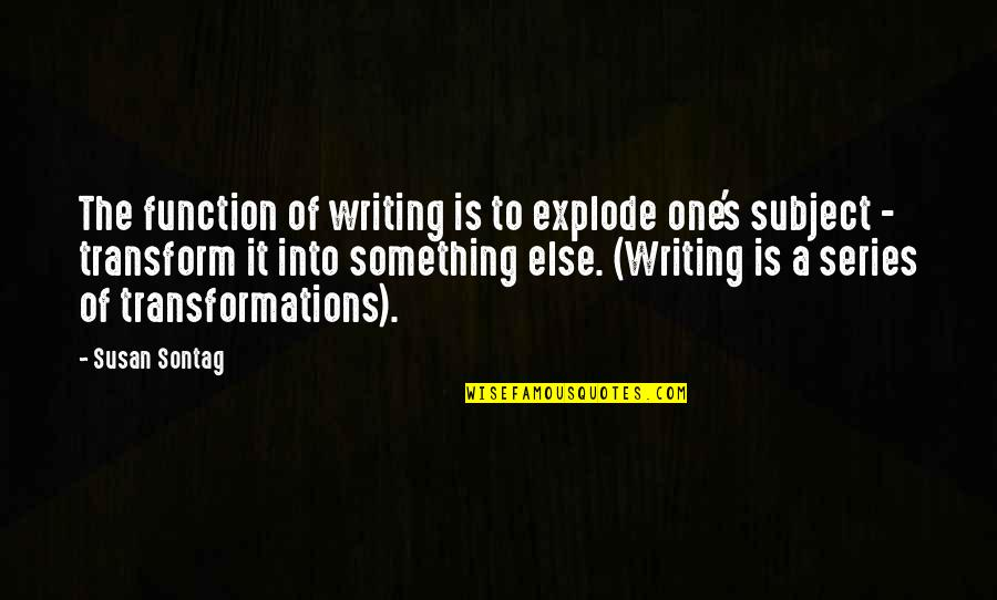 Function Of Quotes By Susan Sontag: The function of writing is to explode one's
