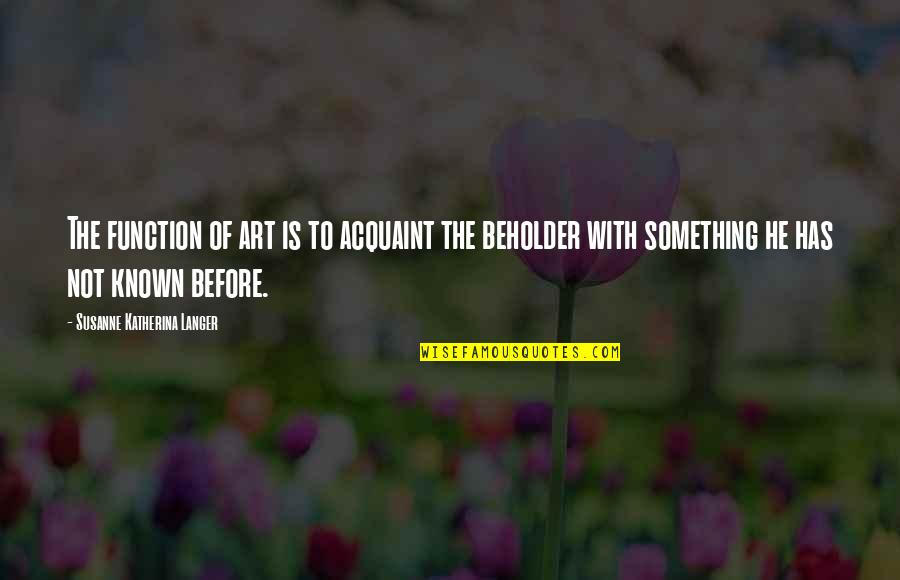 Function Of Quotes By Susanne Katherina Langer: The function of art is to acquaint the