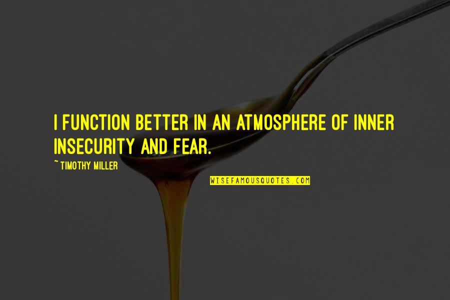 Function Of Quotes By Timothy Miller: I function better in an atmosphere of inner